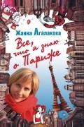 Жанна Агалакова - Все, что я знаю о Париже