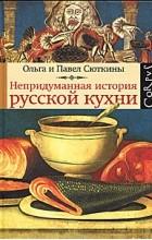 Ольга Сюткина, Павел Сюткин - Непридуманная история русской кухни
