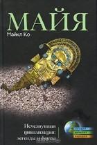 Майкл Ко - Майя. Исчезнувшая цивилизация. Легенды и факты