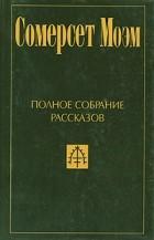Сомерсет Моэм - Полное собрание рассказов в пяти томах. Том 1
