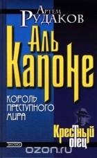 Артем Рудаков - Аль Капоне. Король преступного мира