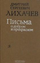 Дмитрий Сергеевич Лихачев - Письма о добром и прекрасном