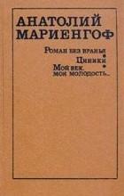 Анатолий Мариенгоф - Роман без вранья. Циники. Мой век, моя молодость... (сборник)