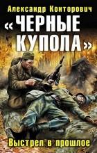 """Александр Конторович - """"Черные купола"""". Выстрел в прошлое"""