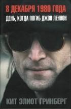 Кит Элиот Гринберг - 8 декабря 1980 года. День, когда погиб Джон Леннон