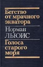Норман Льюис - Бегство от мрачного экватора. Голоса старого моря (сборник)