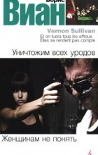 Борис Виан - Уничтожим всех уродов. Женщинам не понять (сборник)