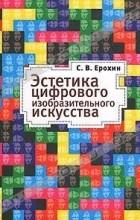 С. В. Ерохин - Эстетика цифрового изобразительного искусства