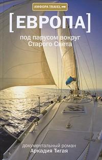 Аркадий Тигай - Европа. Под парусом вокруг Старого Света