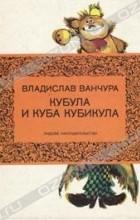 Владислав Ванчура - Кубула и Куба Кубикула