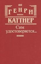 Генри Каттнер - Сим удостоверяется… (сборник)