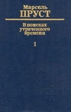 Марсель Пруст - В поисках утраченного времени. В шести томах. Том 1. По направлению к Свану