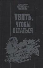 Джадсон Пентикост Филипс - Убить, чтобы остаться (сборник)