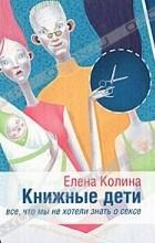 Елена Колина - Книжные дети. Все, что мы не хотели знать о сексе