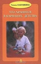Татьяна Бабушкина - Что хранится в карманах детства