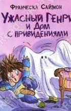 Саймон Франческа - Ужасный Генри и дом с привидениями (сборник)