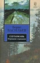 Борис Васильев - Глухомань. Отрицание отрицания (сборник)
