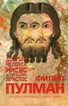 Филип Пулман - Добрый человек Иисус и негодник Христос