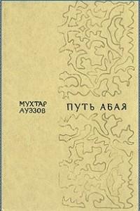 Мухтар Ауэзов - Путь Абая. В двух томах. Том 1