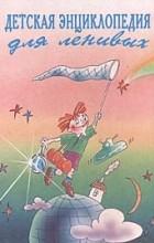 без автора - Детская энциклопедия для ленивых