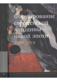 Линн Абрамс - Формирование европейской женщины новой эпохи. 1789-1918