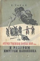Е. Тарле - Отечественная война 1812 года и разгром империи Наполеона