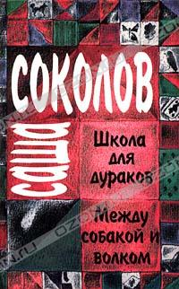 Саша Соколов - Саша Соколов. Школа для дураков. Между собакой и волком (сборник)