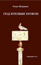 Роман Шмараков - Под буковым кровом