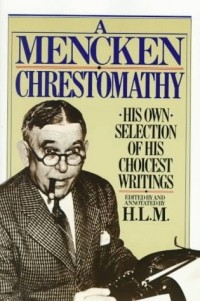 H. L. Mencken - A Mencken Chrestomathy: His Own Selection of His Choicest Writing