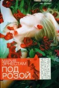 Мария Эрнестам - Под розой