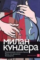 Милан Кундера - Невыносимая легкость бытия. Вальс на прощание. Бессмертие (сборник)