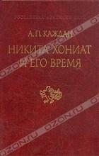 А. П. Каждан - Никита Хониат и его время