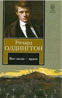 Ричард Олдингтон - Все люди - враги