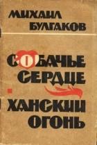 Михаил Булгаков - Собачье сердце. Ханский огонь (сборник)