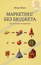 Игорь Манн - Маркетинг без бюджета. 50 работающих инструментов. С автографом автора