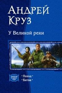 Андрей Круз - У Великой реки: Поход. Битва (сборник)