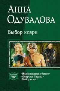 Анна Одувалова - Выбор ксари: Низвергающий в бездну. Ожерелье Лараны. Выбор ксари (сборник)