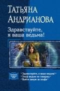 Татьяна Андрианова - Здравствуйте, я ваша ведьма!: Здравствуйте, я ваша ведьма!; Эльф ведьме не товарищ; Выйти замуж за эльфа