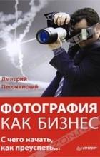Дмитрий Песочинский - Фотография как бизнес. С чего начать, как преуспеть
