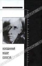 Федор Сологуб - Неизданный Федор Сологуб. Стихотворения, документы, мемуары