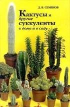 Д.В.Семенов - Кактусы и другие суккуленты в доме и в саду
