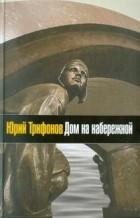 Юрий Трифонов - Дом на набережной (сборник)