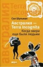 Сол Шульман - Австралия - Terra Incognita. Когда звери еще были людьми