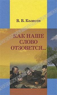 В. В. Колесов - Как наше слово отзовется...