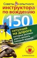 Колисниченко Д. - 150 ситуаций на дороге, которые должен уметь решать каждый водила