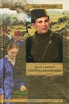 Борис Васильев - Были и небыли. Книга 1. Господа волонтеры