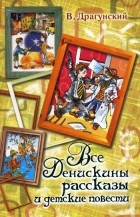 Виктор Драгунский — Все Денискины рассказы и детские повести