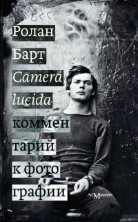 Ролан Барт - Camera lucida. Комментарий к фотографии