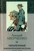 Аркадий Аверченко - Неизлечимые. Юмористические рассказы 1910-1917