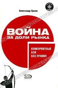 Александр Орлов - Война за доли рынка. Конкурентные бои без правил